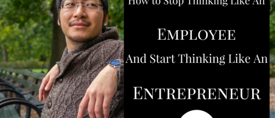 How to Stop Thinking Like an Employee and Start Thinking Like an Entrepreneur