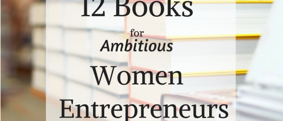 12 Books for Ambitious Women Entrepreneurs