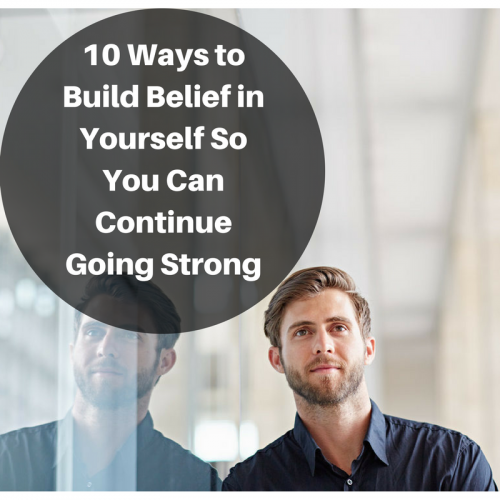 10 Ways to Build Belief In Yourself To Keep Going Strong